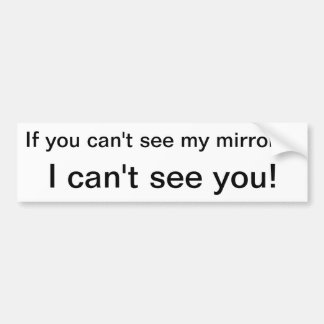 If you can't seemy mirrors, I can't see you! Bumper Sticker