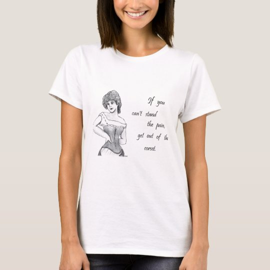If You Can't Stand the Pain, Get Out of the Corset T-Shirt