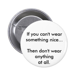 If you can't wear something nice... pinback buttons