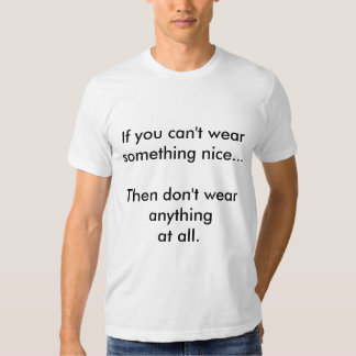 If you can't wear something nice... shirt