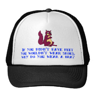 If you didn't have feet you wouldn't wear shoes. trucker hat