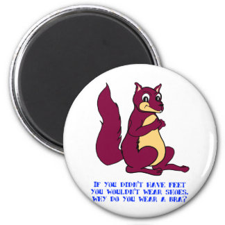 If you didn't have feet you wouldn't wear shoes. 2 inch round magnet