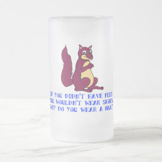 If you didn't have feet you wouldn't wear shoes. 16 oz frosted glass beer mug