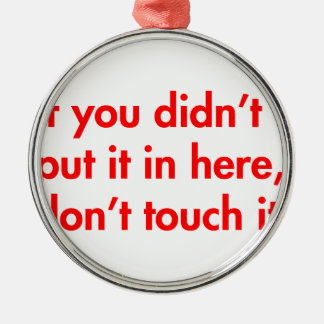 if-you-didnt-put-it-in-here-dont-touch-it-fut-red. round metal christmas ornament