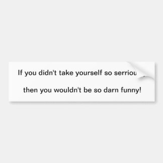 if you didn't take yourself so seriously... car bumper sticker