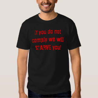If you do not comply we will STARVE you! Shirt