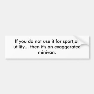 If you do not use it for sport,or utility... th... car bumper sticker