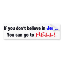 If you don't believe in Jesus You can go to HELL! Bumper Sticker