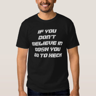 IF YOU DON'T BELIEVE IN GOSH YOU GO TO HECK T SHIRT