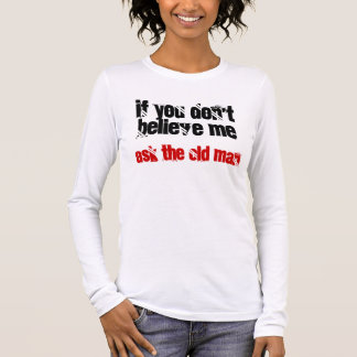 If You Don't Believe Me, Ask The Old Man Long Sleeve T-Shirt