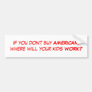 If you don't buy AMERICAN, where will your kids... Car Bumper Sticker