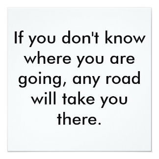 If you don't know where you are going, any road... card
