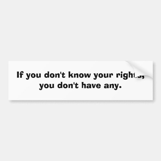 If you don't know your rights....... bumper sticker