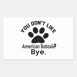 If You Don't Like American Bobtail Cat ? Bye Rectangular Sticker