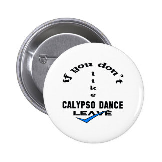 If you don't like Calypso dance Leave Pinback Button