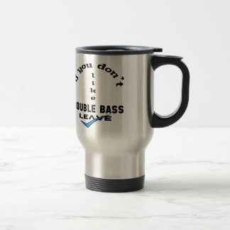 If you don't like Double Bass Leave Travel Mug