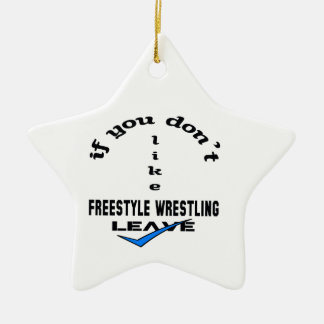 If you don't like Freestyle Wrestling Leave Ceramic Ornament