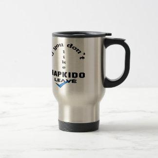 If you don't like Hapkido Leave Travel Mug