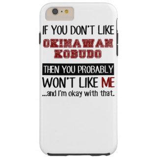 If You Don't Like Okinawan Kobudo Cool Tough iPhone 6 Plus Case