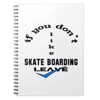 If you don't like Skate Boarding Leave Notebook