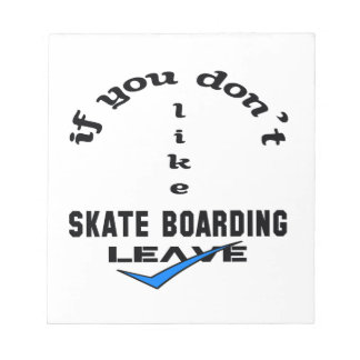 If you don't like Skate Boarding Leave Notepad