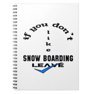 If you don't like Snow Boarding Leave Notebook