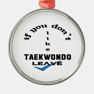 If you don't like Taekwondo Leave Metal Ornament