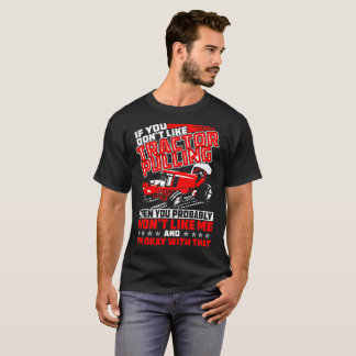 If You Dont Like Tractor Pulling Then Probably Won T-Shirt