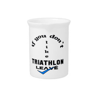 If you don't like Triathlon Leave Drink Pitcher