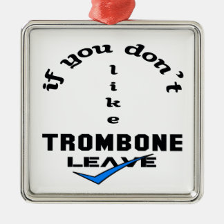 If you don't like Trombone Leave Metal Ornament
