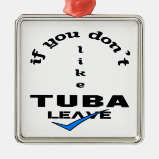 If you don't like Tuba Leave Metal Ornament