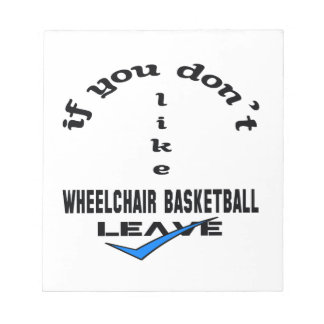 If you don't like Wheelchair basketball Leave Notepad