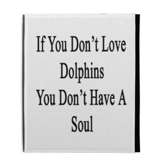 If You Don't Love Dolphins You Don't Have A Soul iPad Cases