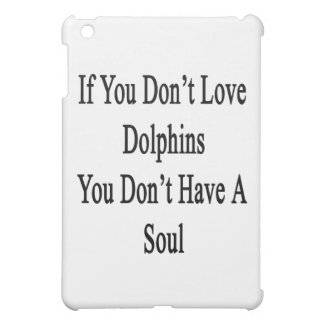 If You Don't Love Dolphins You Don't Have A Soul Cover For The iPad Mini