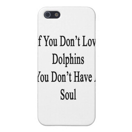 If You Don't Love Dolphins You Don't Have A Soul iPhone 5 Cover