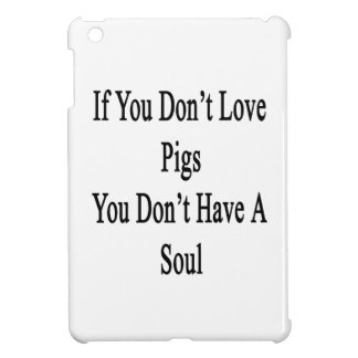 If You Don't Love Pigs You Don't Have A Soul iPad Mini Case