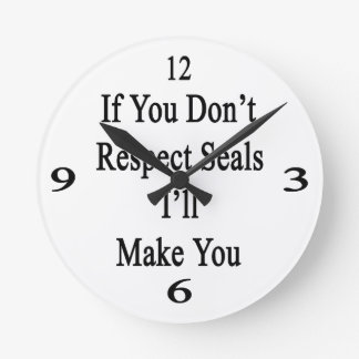 If You Don't Respect Seals I'll Make You Round Wall Clock
