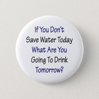 If You Don't Save Water Today What Are You Going T Pinback Button