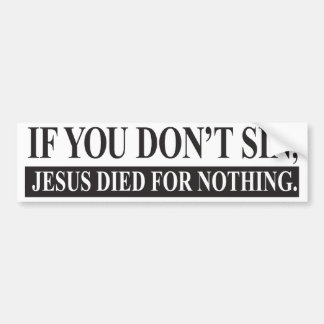 If you don't sin, Jesus Died for Nothing Bumper Sticker