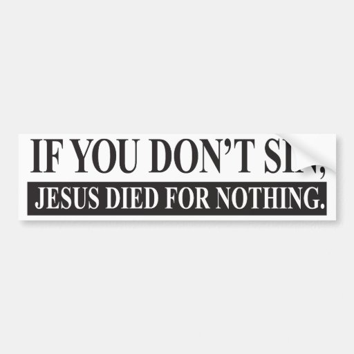 If you don't sin, Jesus Died for Nothing Car Bumper Sticker