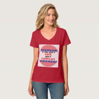 IF YOU DON'T VOTE DON'T COMPLAIN T SHIRTS
