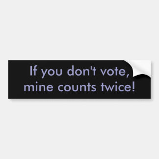 If you don't vote, mine counts twice! bumper stickers