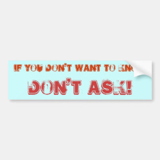 IF YOU DON'T WANT TO KNOW, DON'T ASK! BUMPER STICKER
