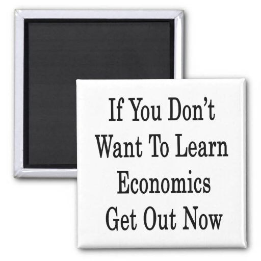 If You Don't Want To Learn Economics Get Out Now 2 Inch Square Magnet