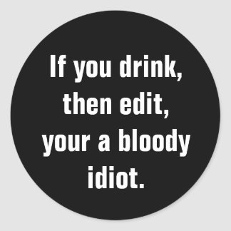 """If you drink, then edit, your a bloody idiot."" Classic Round Sticker"