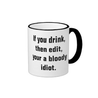 """""""If you drink, then edit, your a bloody idiot."""" Ringer Coffee Mug"""