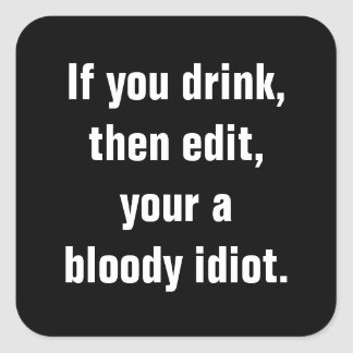 """If you drink, then edit, your a bloody idiot."" Square Sticker"