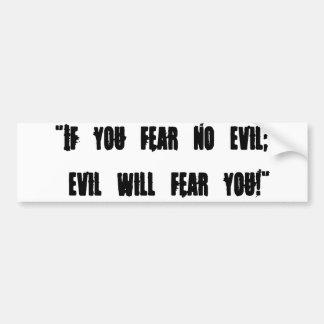 "If you fear no evil; evil will fear you!"" bumper sticker"
