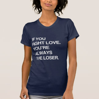IF YOU FIGHT LOVE YOU'RE ALWAYS THE LOSER T-Shirt
