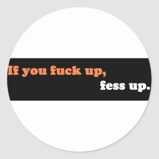 If you fuck up, fess up. classic round sticker